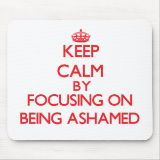 Keep Calm by focusing on Being Ashamed Mouse Pad