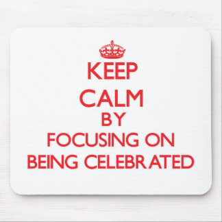 Keep Calm by focusing on Being Celebrated Mousepad