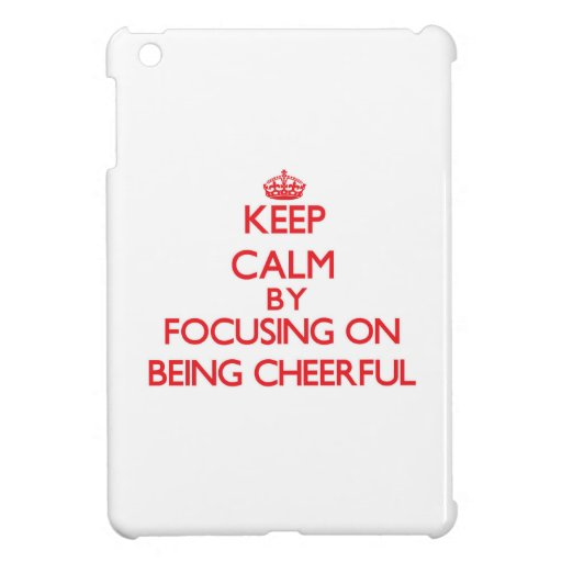 Keep Calm by focusing on Being Cheerful iPad Mini Cases