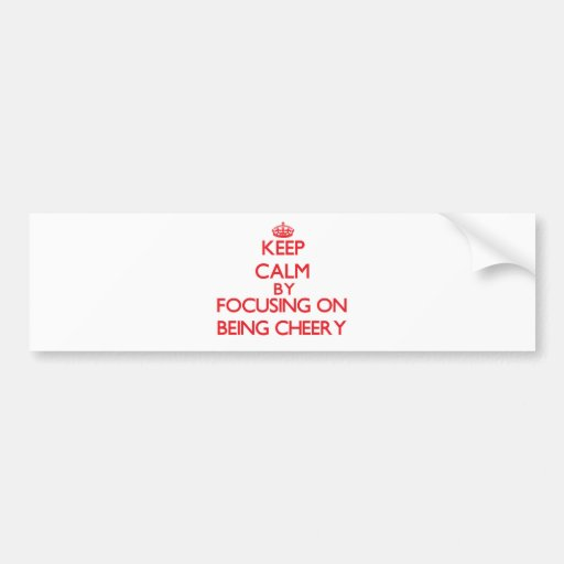 Keep Calm by focusing on Being Cheery Bumper Stickers
