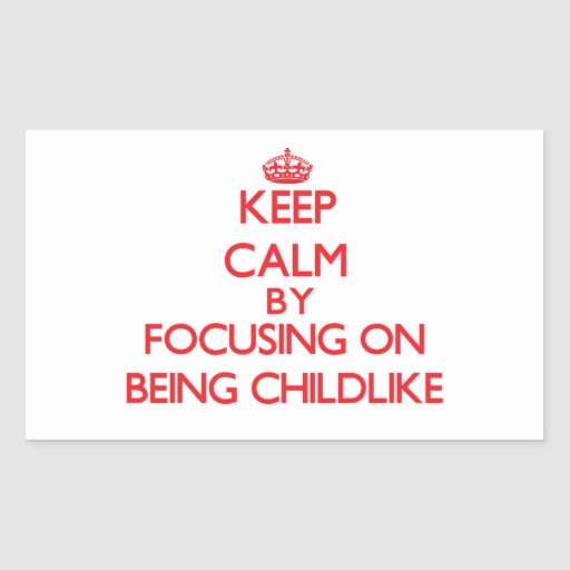 Keep Calm by focusing on Being Childlike Sticker