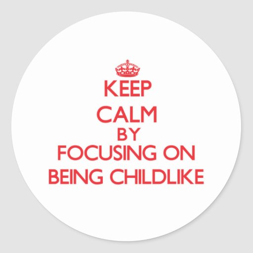 Keep Calm by focusing on Being Childlike Round Stickers