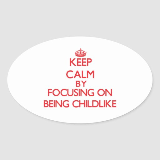 Keep Calm by focusing on Being Childlike Stickers