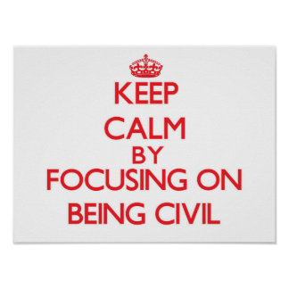 Keep Calm by focusing on Being Civil Poster
