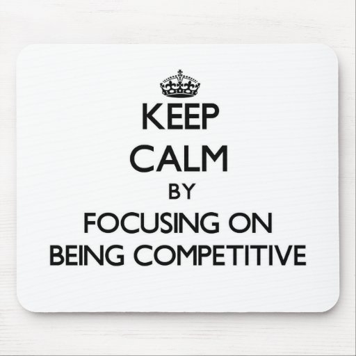 Keep Calm by focusing on Being Competitive Mouse Pad