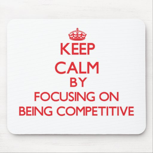 Keep Calm by focusing on Being Competitive Mouse Pads