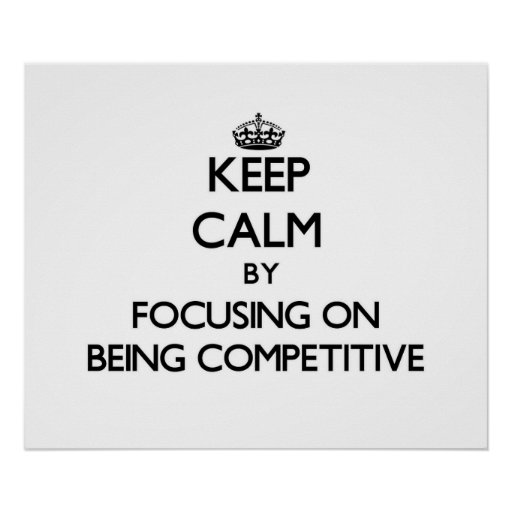 Keep Calm by focusing on Being Competitive Posters