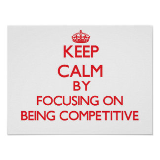 Keep Calm by focusing on Being Competitive Poster