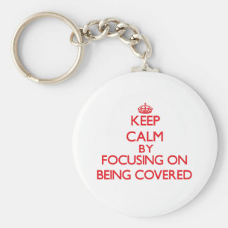 Keep Calm by focusing on Being Covered Key Chains