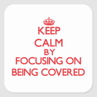 Keep Calm by focusing on Being Covered Square Stickers