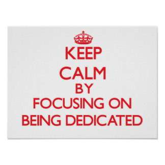 Keep Calm by focusing on Being Dedicated Posters