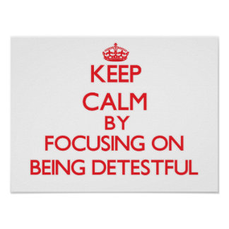 Keep Calm by focusing on Being Detestful Posters