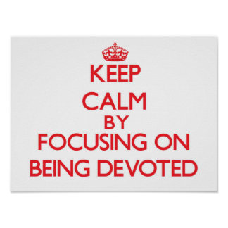 Keep Calm by focusing on Being Devoted Poster