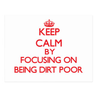 Keep Calm by focusing on Being Dirt Poor Postcards