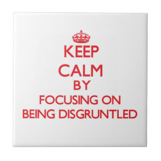 Keep Calm by focusing on Being Disgruntled Tiles