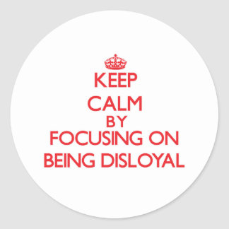 Keep Calm by focusing on Being Disloyal Round Sticker