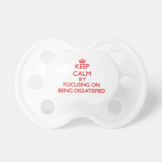 Keep Calm by focusing on Being Dissatisfied Pacifiers