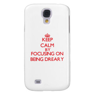 Keep Calm by focusing on Being Dreary Galaxy S4 Cases