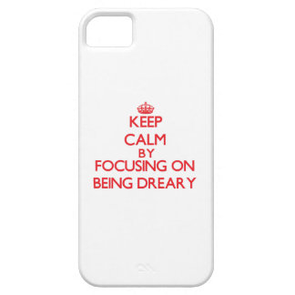 Keep Calm by focusing on Being Dreary iPhone 5 Case