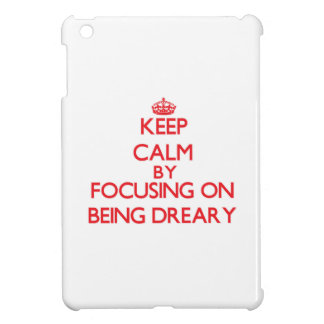 Keep Calm by focusing on Being Dreary iPad Mini Cases