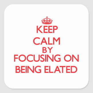 Keep Calm by focusing on BEING ELATED Square Sticker