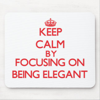 Keep Calm by focusing on BEING ELEGANT Mouse Pad