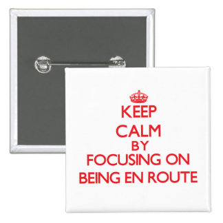 Keep Calm by focusing on BEING EN ROUTE Pinback Button