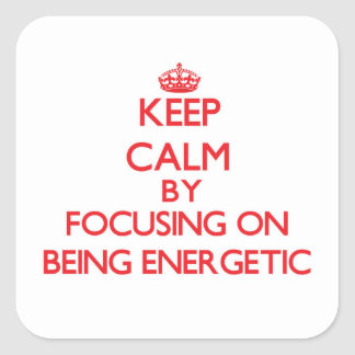 Keep Calm by focusing on BEING ENERGETIC Square Sticker