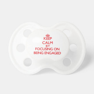 Keep Calm by focusing on BEING ENGAGED Pacifier