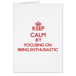 Keep Calm by focusing on BEING ENTHUSIASTIC Greeting Card