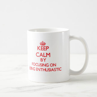 Keep Calm by focusing on BEING ENTHUSIASTIC Coffee Mugs