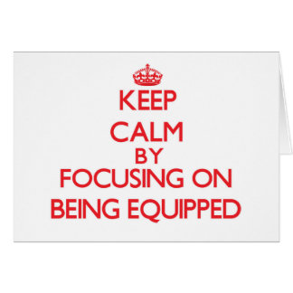 Keep Calm by focusing on BEING EQUIPPED Greeting Cards
