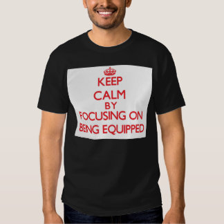 Keep Calm by focusing on BEING EQUIPPED T Shirt