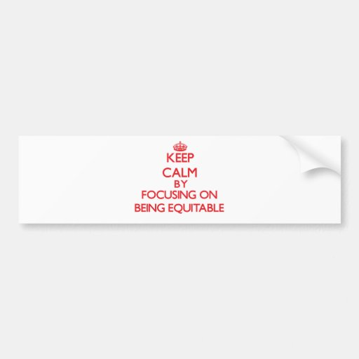 Keep Calm by focusing on BEING EQUITABLE Bumper Stickers