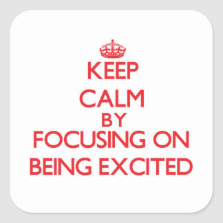 Keep Calm by focusing on BEING EXCITED Square Stickers