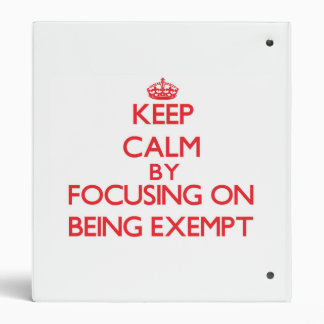 Keep Calm by focusing on BEING EXEMPT 3 Ring Binder