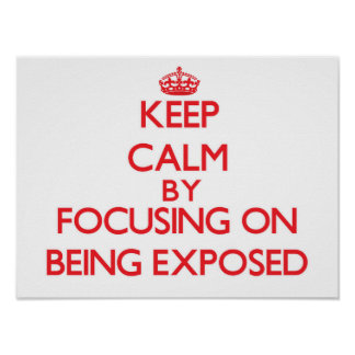 Keep Calm by focusing on BEING EXPOSED Poster
