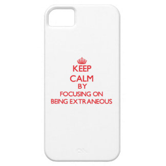 Keep Calm by focusing on BEING EXTRANEOUS iPhone 5 Cases
