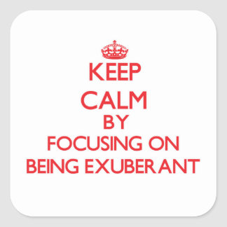 Keep Calm by focusing on BEING EXUBERANT Square Sticker