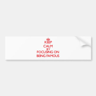 Keep Calm by focusing on Being Famous Bumper Stickers