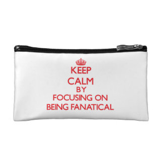 Keep Calm by focusing on Being Fanatical Makeup Bags