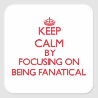 Keep Calm by focusing on Being Fanatical Square Sticker