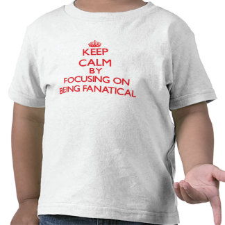 Keep Calm by focusing on Being Fanatical T Shirts