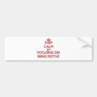 Keep Calm by focusing on Being Festive Bumper Sticker