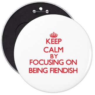 Keep Calm by focusing on Being Fiendish Pinback Buttons