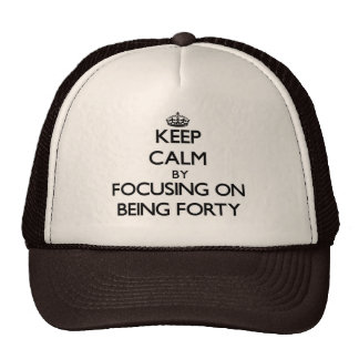 Keep Calm by focusing on Being Forty Trucker Hat