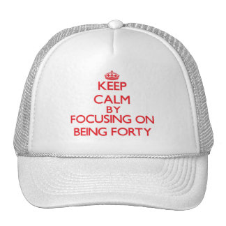 Keep Calm by focusing on Being Forty Trucker Hats