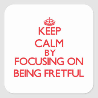 Keep Calm by focusing on Being Fretful Stickers