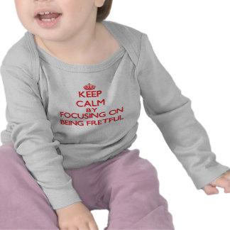 Keep Calm by focusing on Being Fretful T-shirt