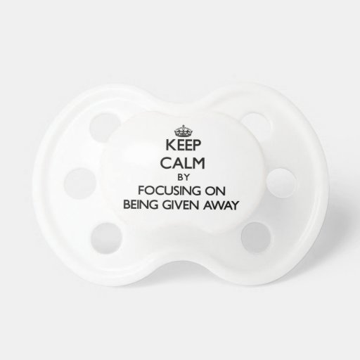 Keep Calm by focusing on Being Given Away Pacifier